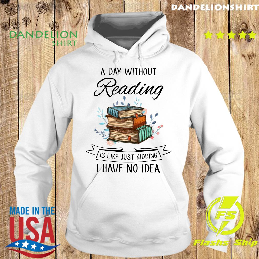 A Day Without Reading Í Like Just Kidding I Have No Idea Shirt Hoodie