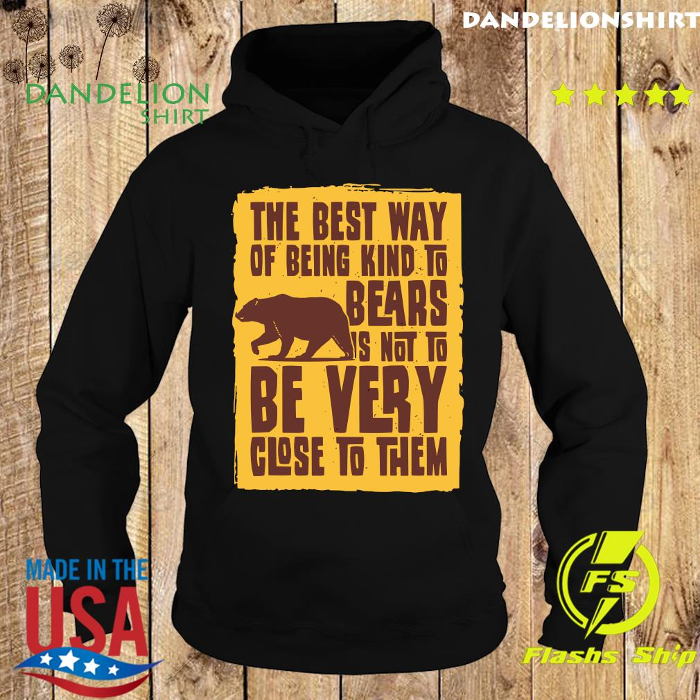 Bear The Best Way Of Being Kind To Bears Is Not To Be Very Close To Them Shirt Hoodie
