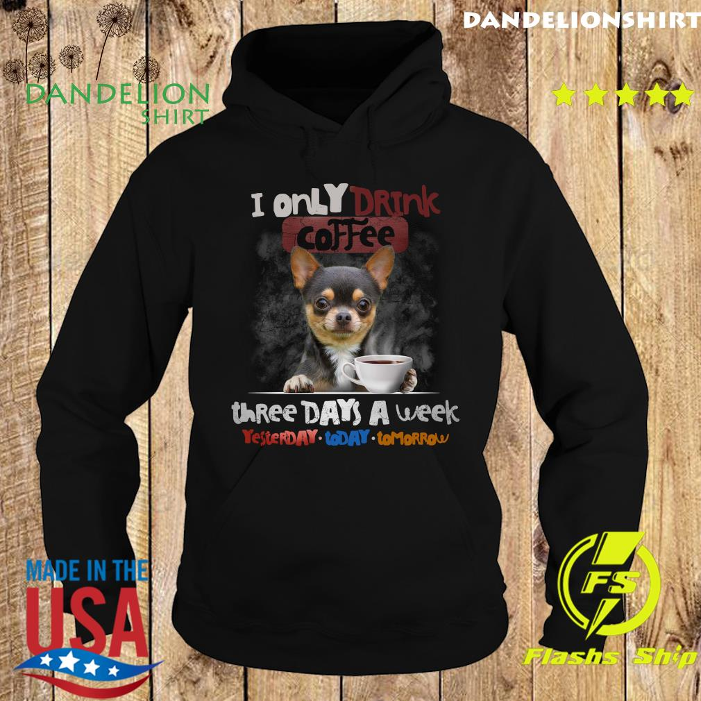 Chihuahua I Only Drink Coffee Three Days A Week Yesterday Today And Tomorrow Shirt Hoodie