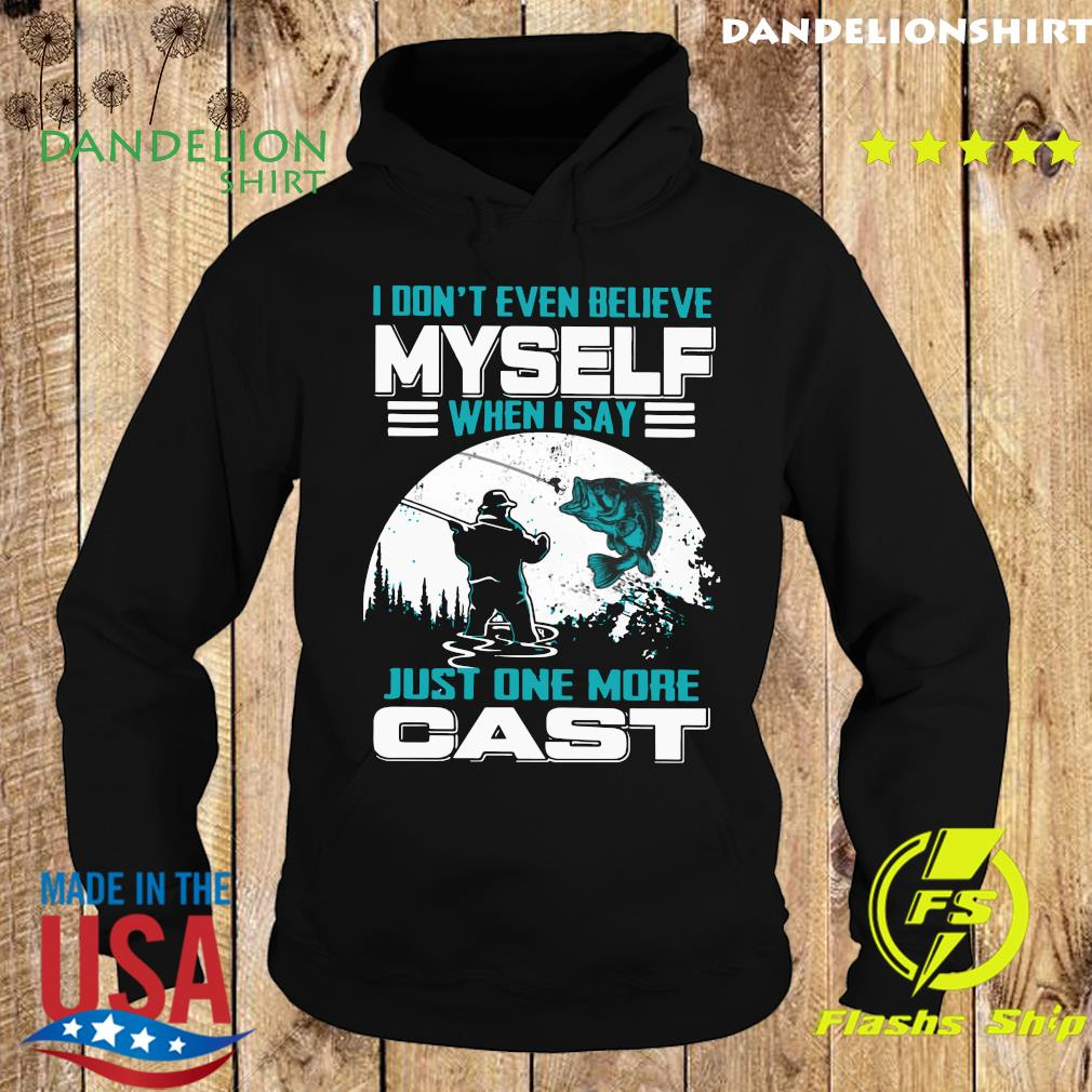I Don't Even Believe Myself When I Say Just One More Cast Shirt Hoodie