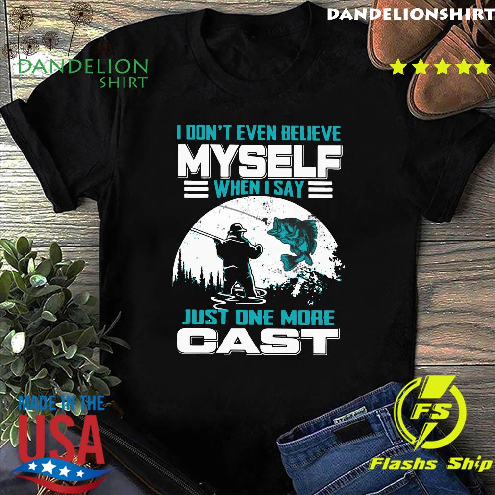 I Don't Even Believe Myself When I Say Just One More Cast Shirt