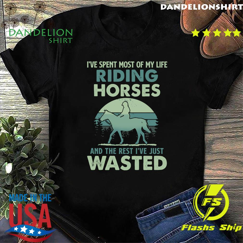 I've Spent Most Of My Life Riding Horses And The Rest I've Just Wasted Shirt