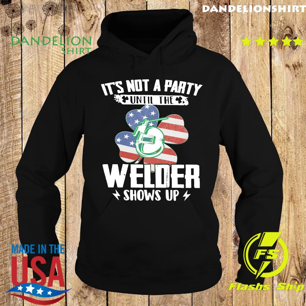 It's Not A Party Until The Welder Shows Up Classic St Patrick's Day With American Flag Shirt Hoodie