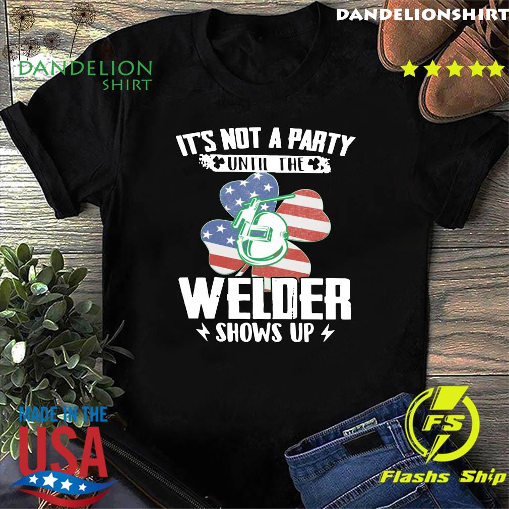 It's Not A Party Until The Welder Shows Up Classic St Patrick's Day With American Flag Shirt