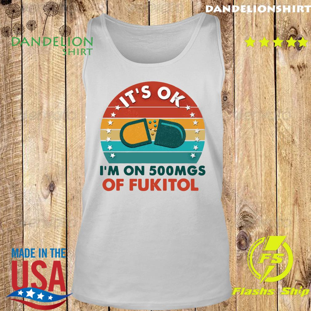 Official It's Ok I'm On 500 Mgs Of Fukitol Vintage Shirt Tank top