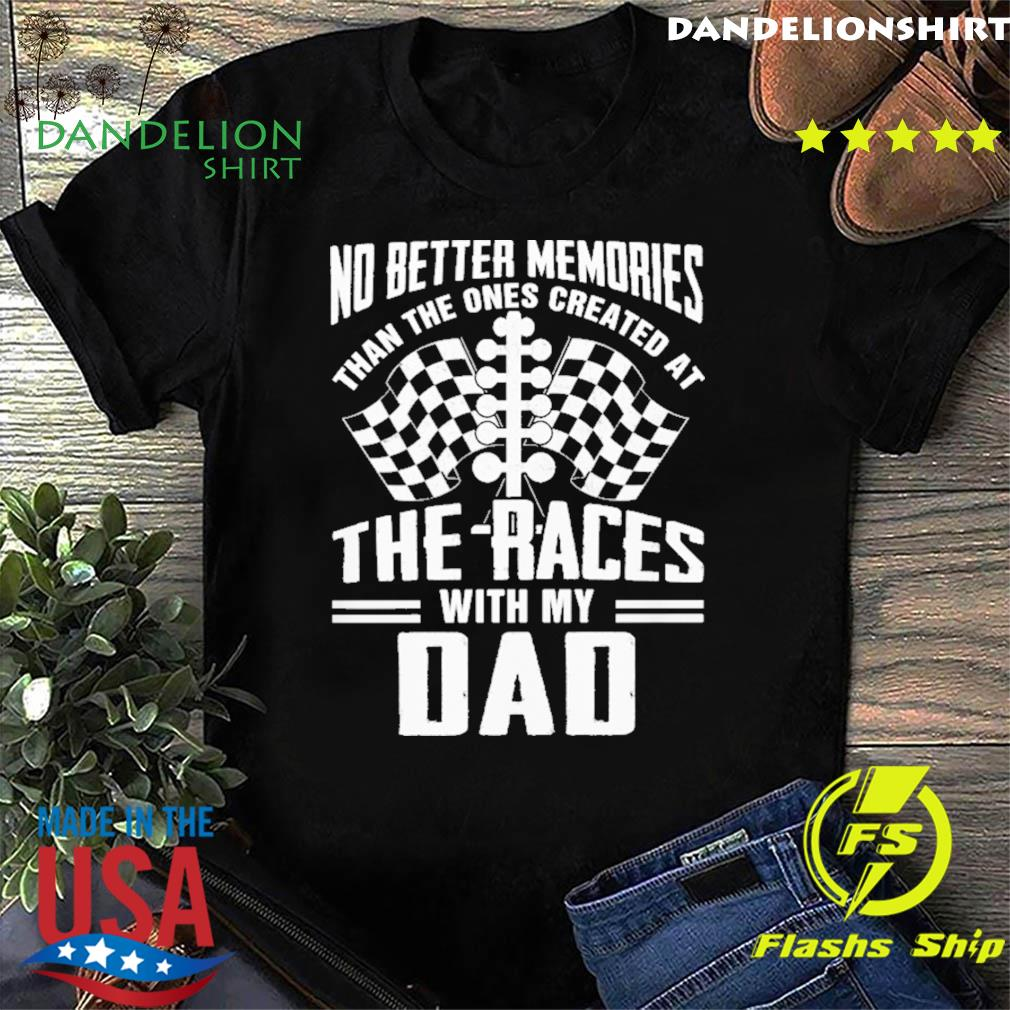 No Better Memories Than The Ones Created At The Races With My Dad - Happy Father's Day 2021 Shirt