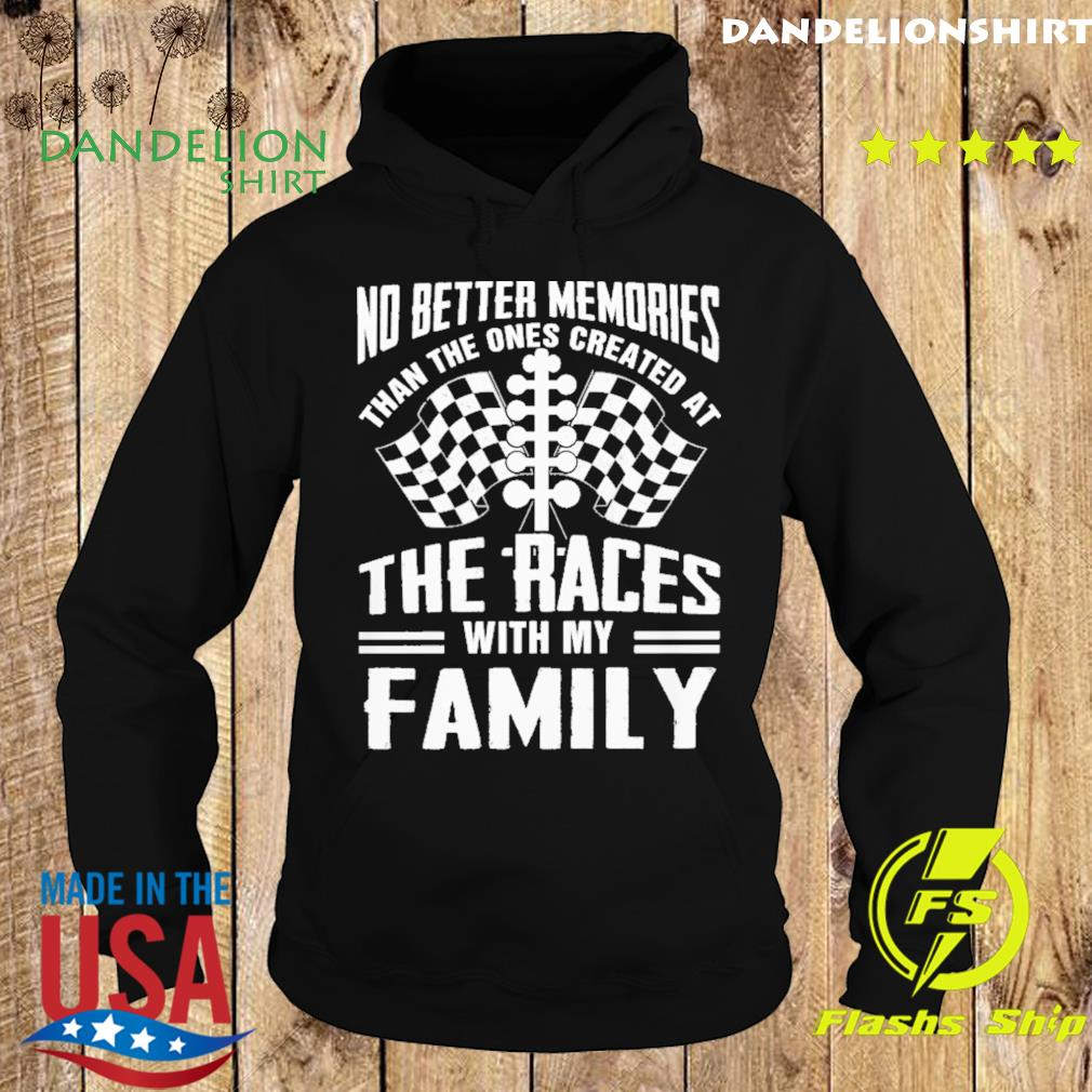 No Better Memories Than The Ones Created At The Races With My Family Shirt Hoodie