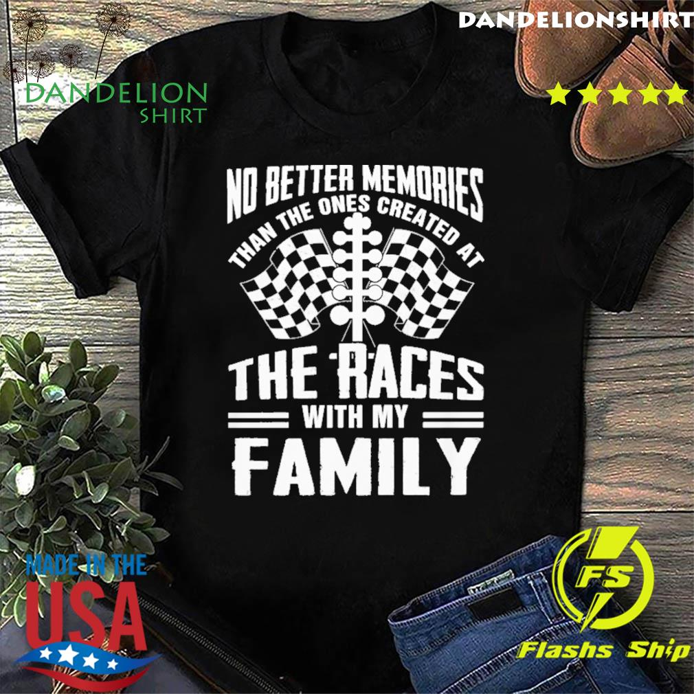 No Better Memories Than The Ones Created At The Races With My Family Shirt