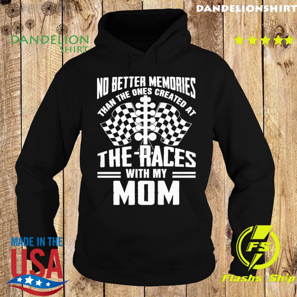 No Better Memories Than The Ones Created At The Races With My Mom Shirt Hoodie