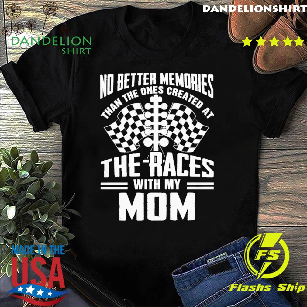 No Better Memories Than The Ones Created At The Races With My Mom Shirt