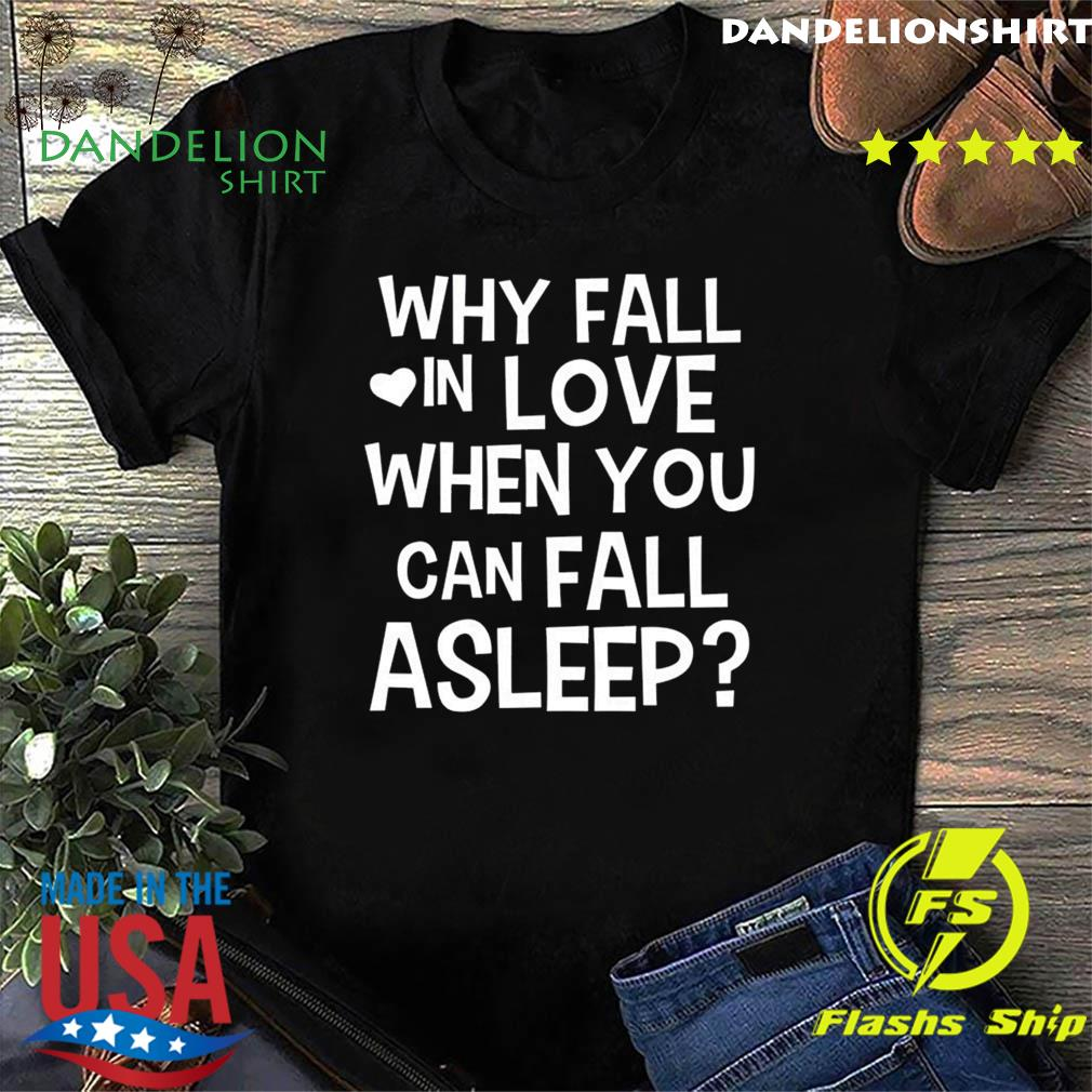 Top with Fall In Love When You Can Fall Asleep Shirt