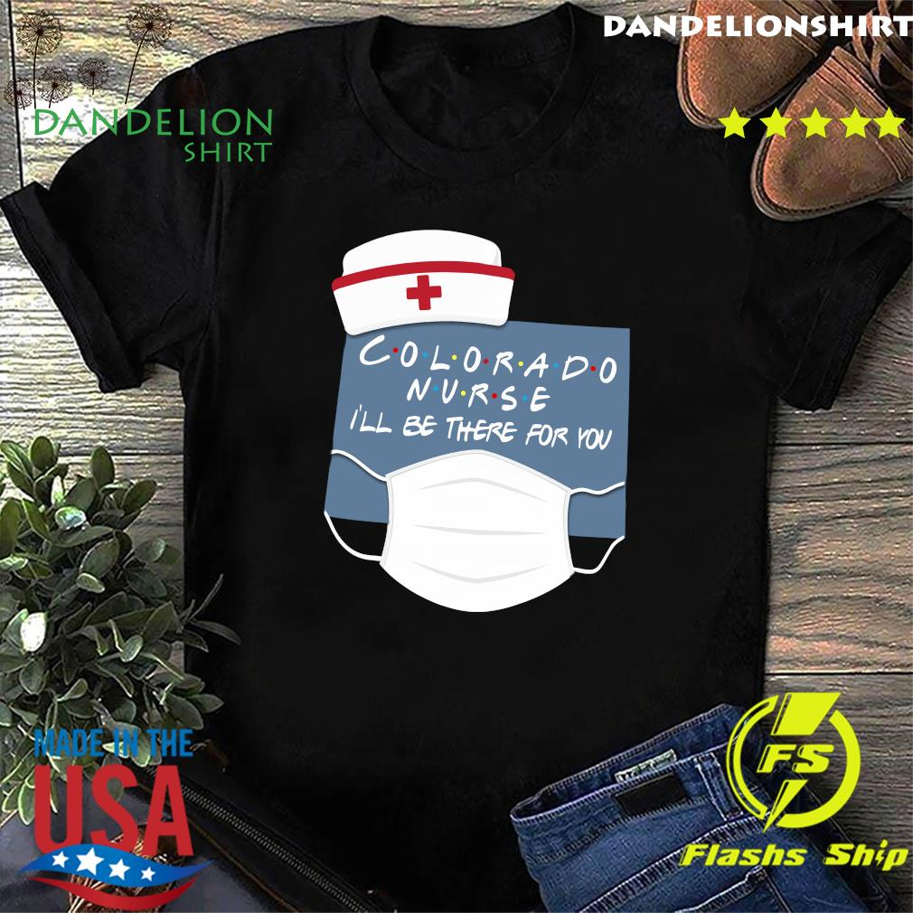 Colorado Nurse i'll be there for you shirt
