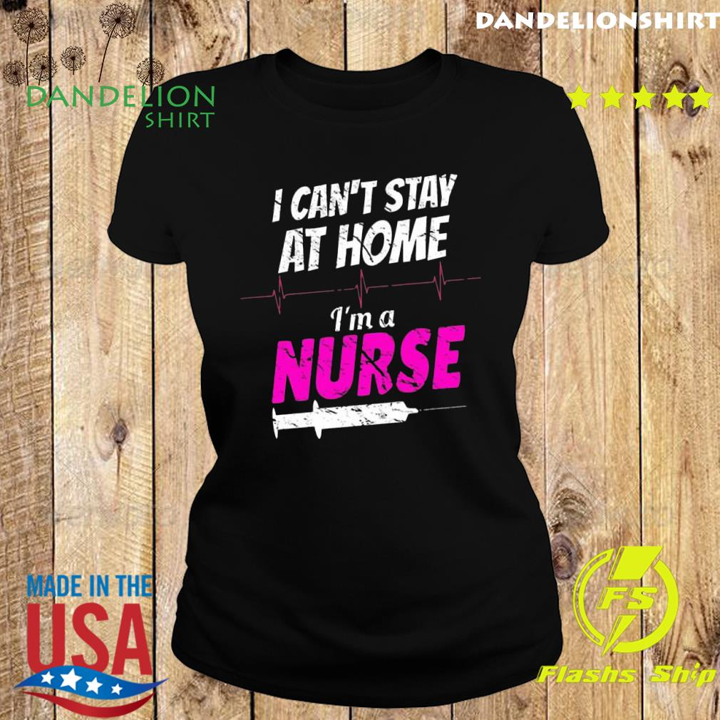 I can't stay at home I'm a nurse s Ladies tee