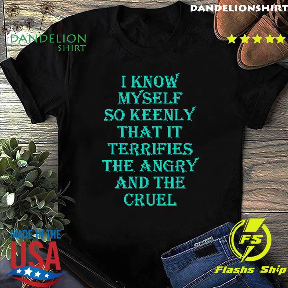 I know myself so keenly that it terrifies the angry and the cruel shirt