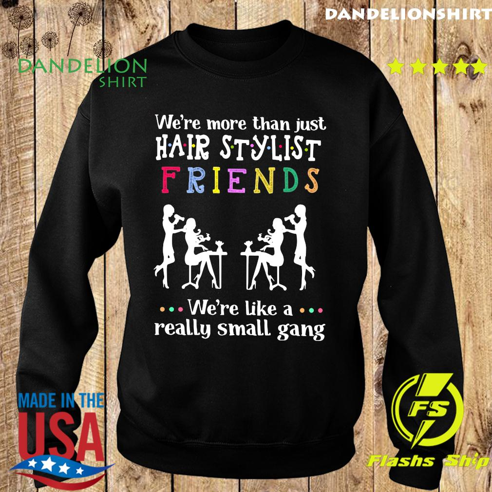 We're More Than Just Hair Stylist Friends We're Like A Really Small Gang Shirt Sweater
