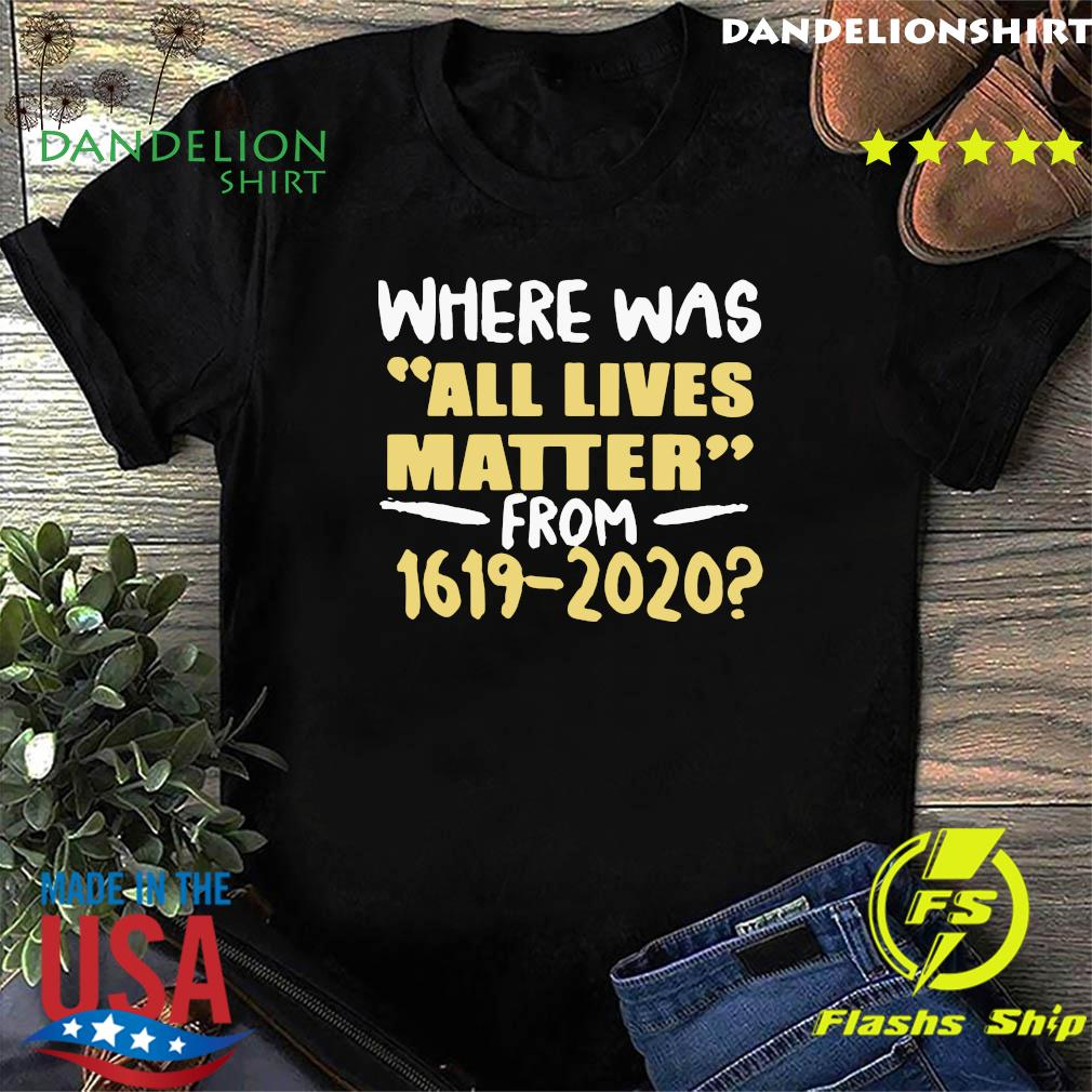 Where Was All Live Matter From 1619 2020 Shirt