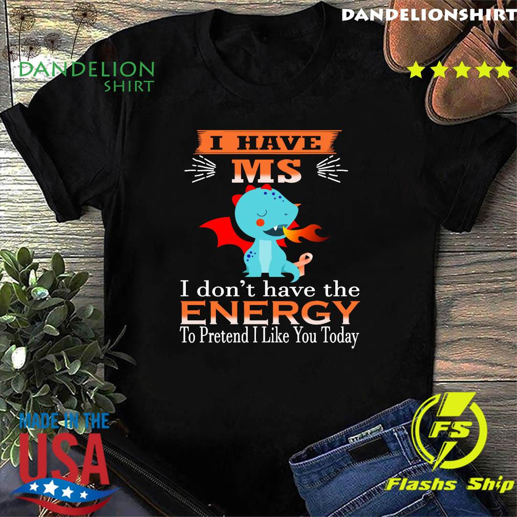 Baby Dragon I Have Ms I Don't Have The Energy To Pretend I Like You Today Shirt