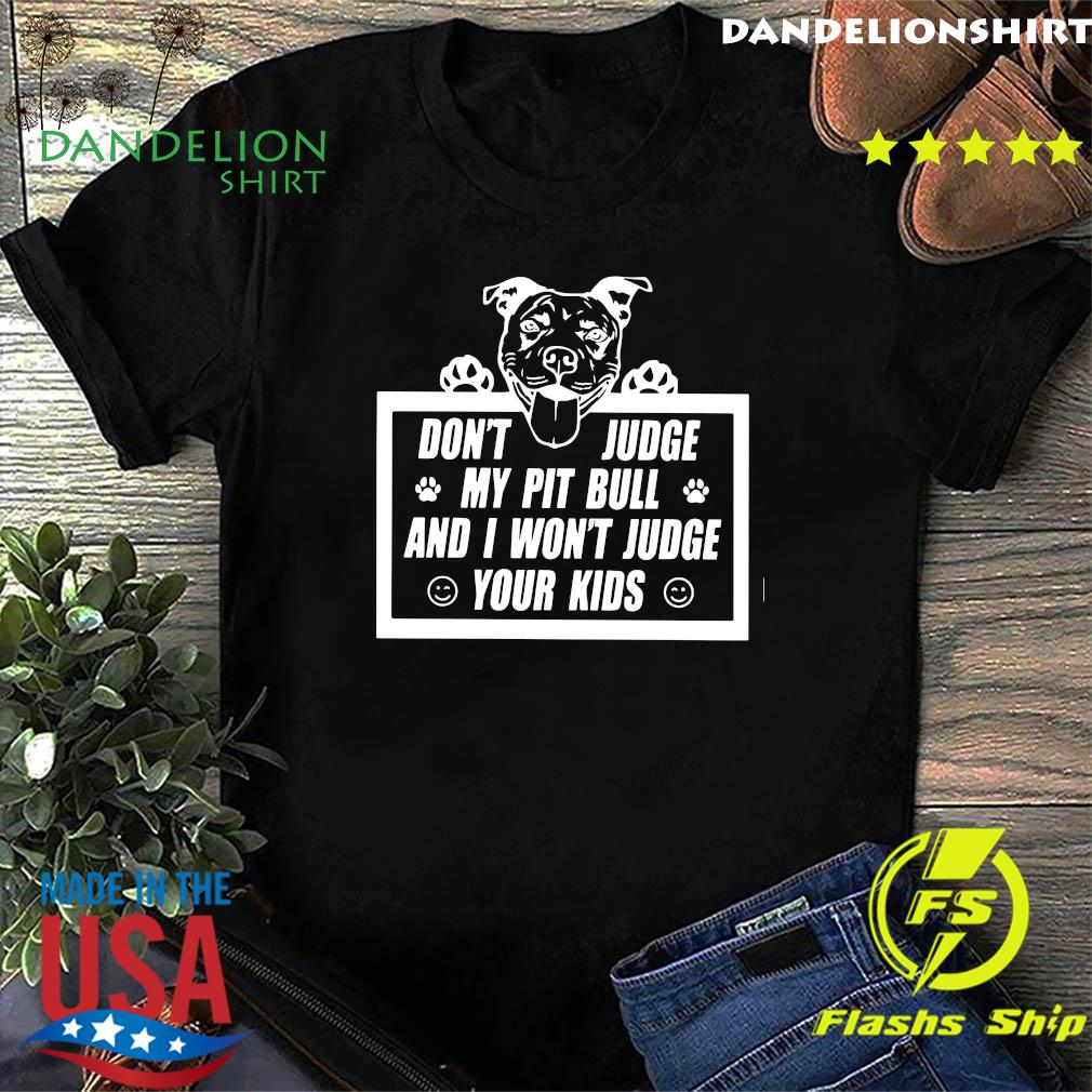 Don't Judge My Pit Bull And I Won't Judge Your Kids Shirt