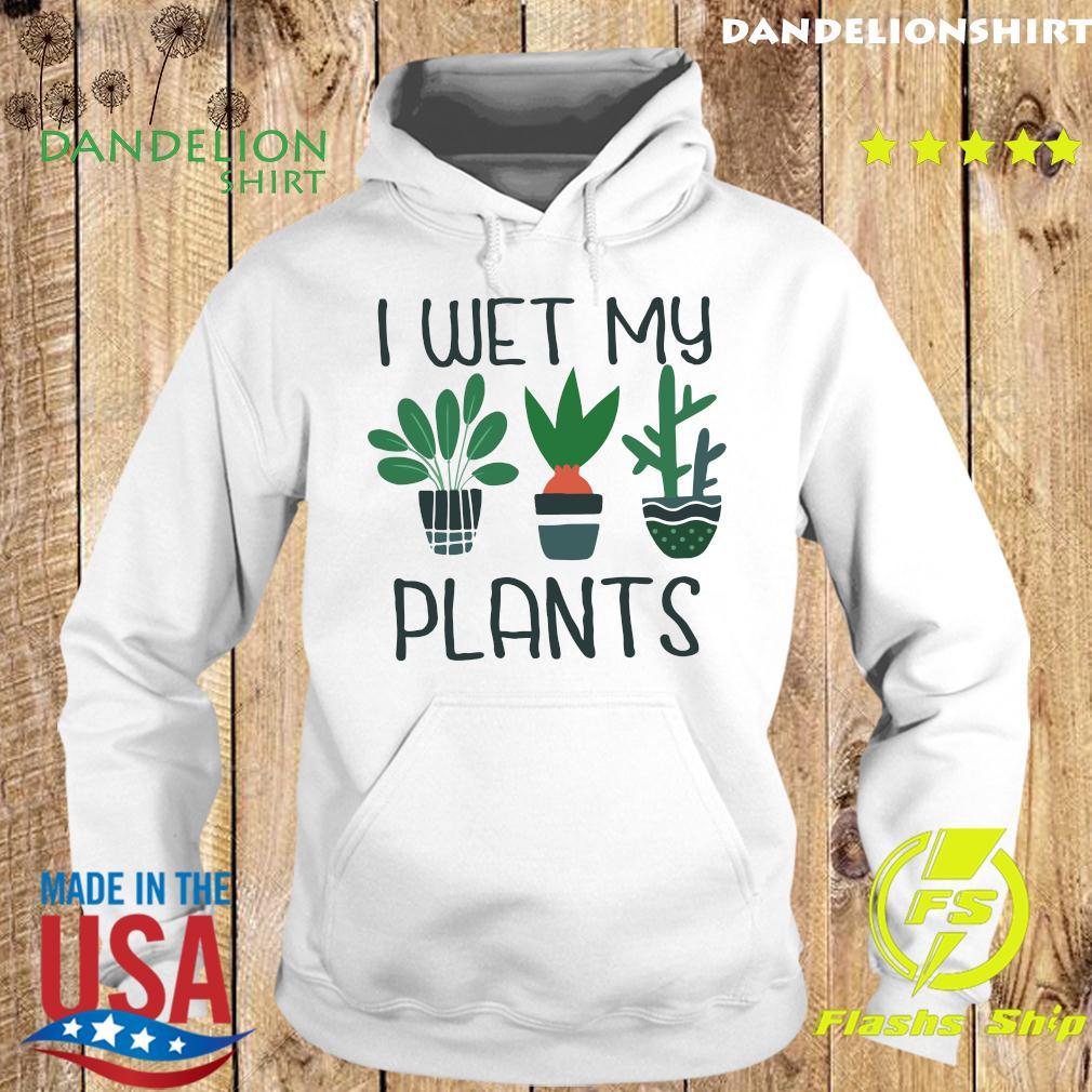 I Wet My Plants Shirt Hoodie