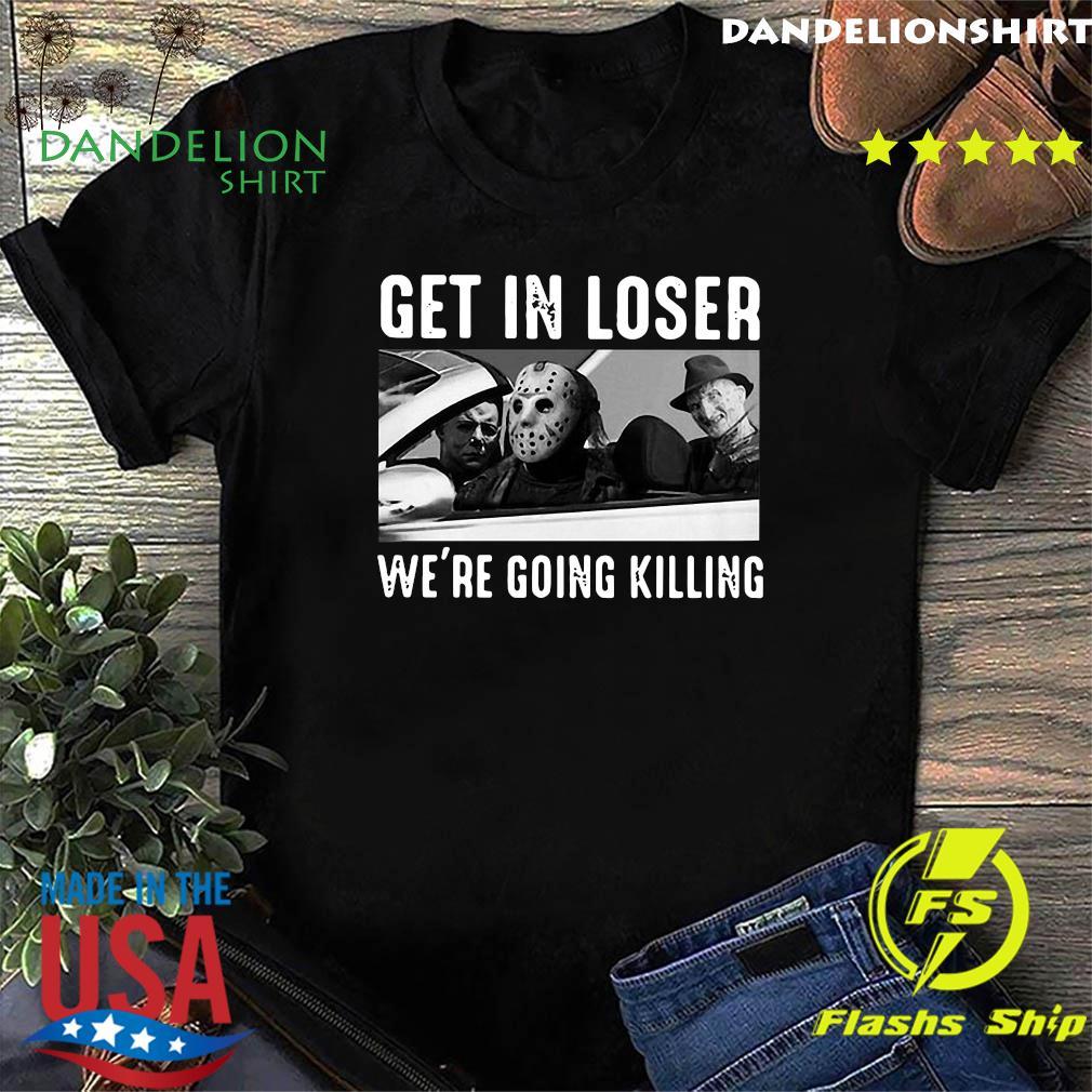 Original Michael Myers Freddy Krueger Jason Voorhees Get In Loser We're Going Killing Shirt
