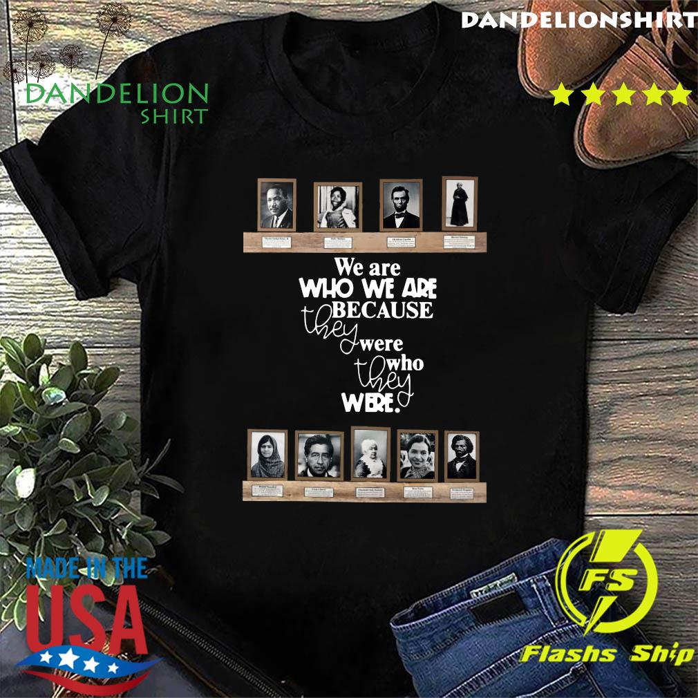 We Are Who We Are Because They Were Who They Were Shirt