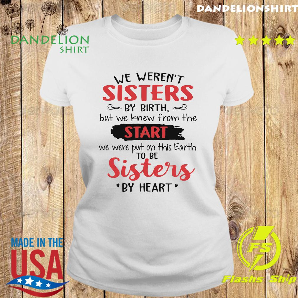 We Weren't Sisters By Birth But We Knew From The Start We Were Put On This Earth To Be Sister By Heart Shirt Ladies tee