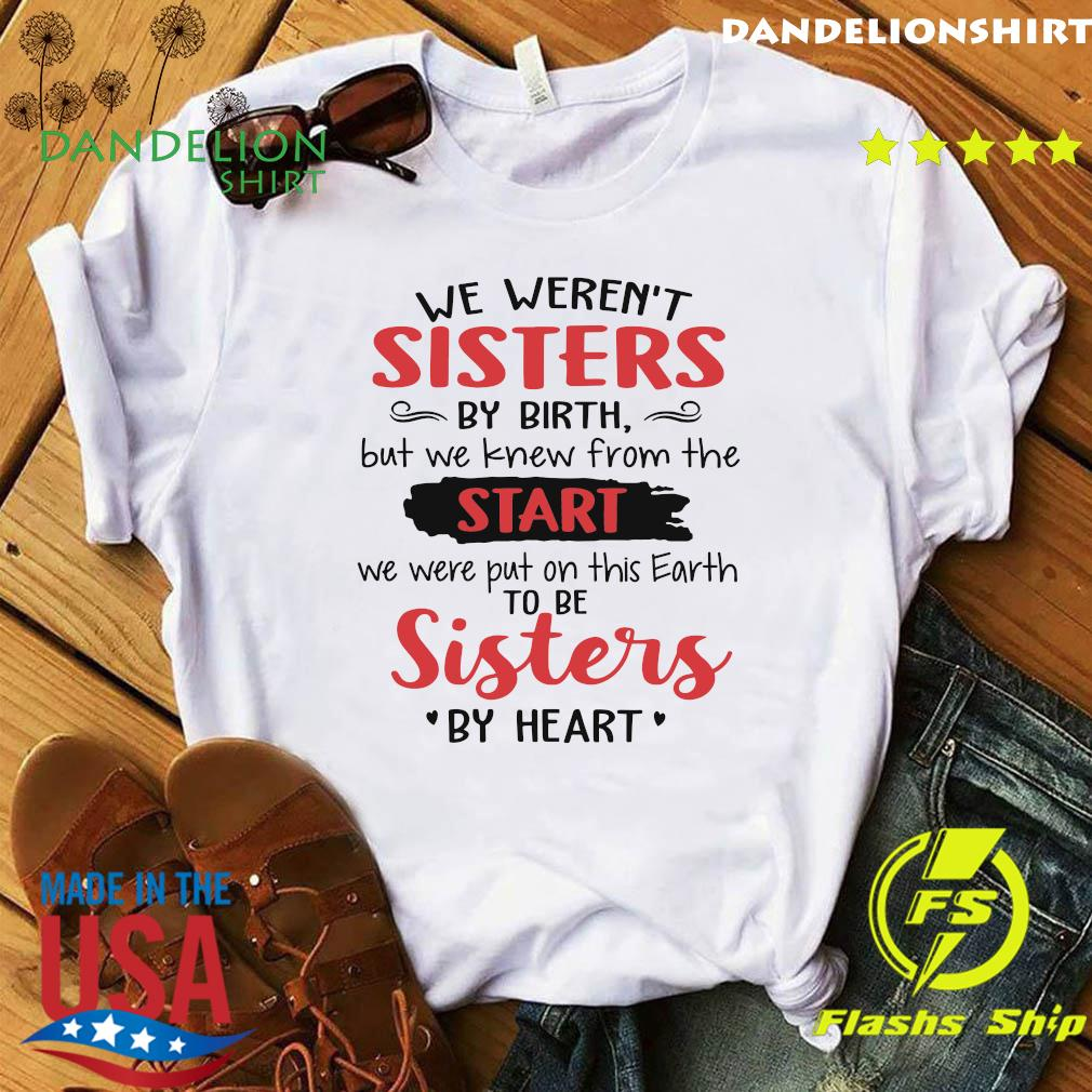 We Weren't Sisters By Birth But We Knew From The Start We Were Put On This Earth To Be Sister By Heart Shirt