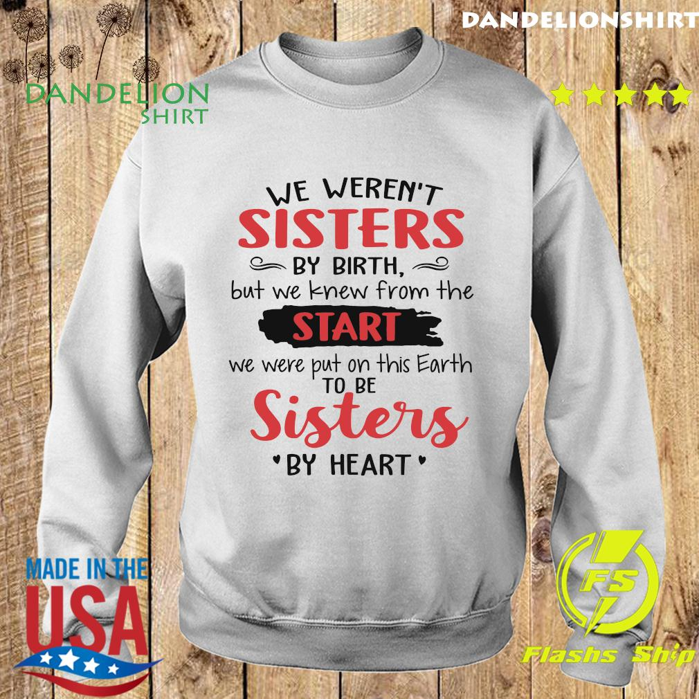 We Weren't Sisters By Birth But We Knew From The Start We Were Put On This Earth To Be Sister By Heart Shirt Sweater