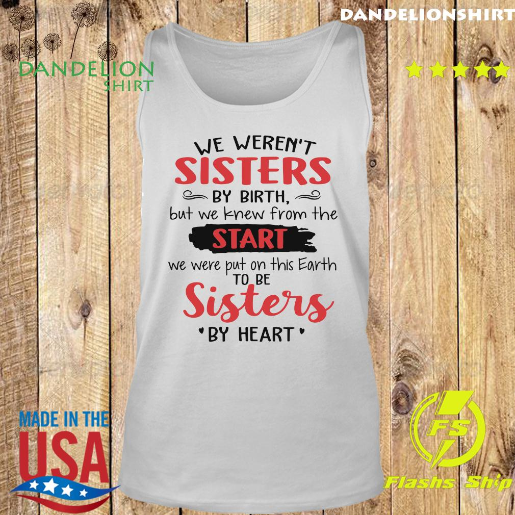 We Weren't Sisters By Birth But We Knew From The Start We Were Put On This Earth To Be Sister By Heart Shirt Tank top