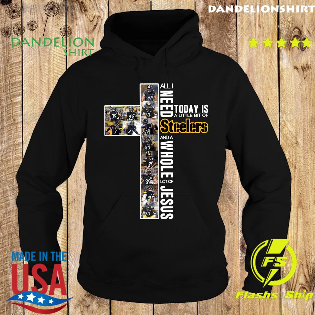 All Need Today Is A Little Bit Of Steelers And A Whole Lot Of Jesus Shirt Hoodie