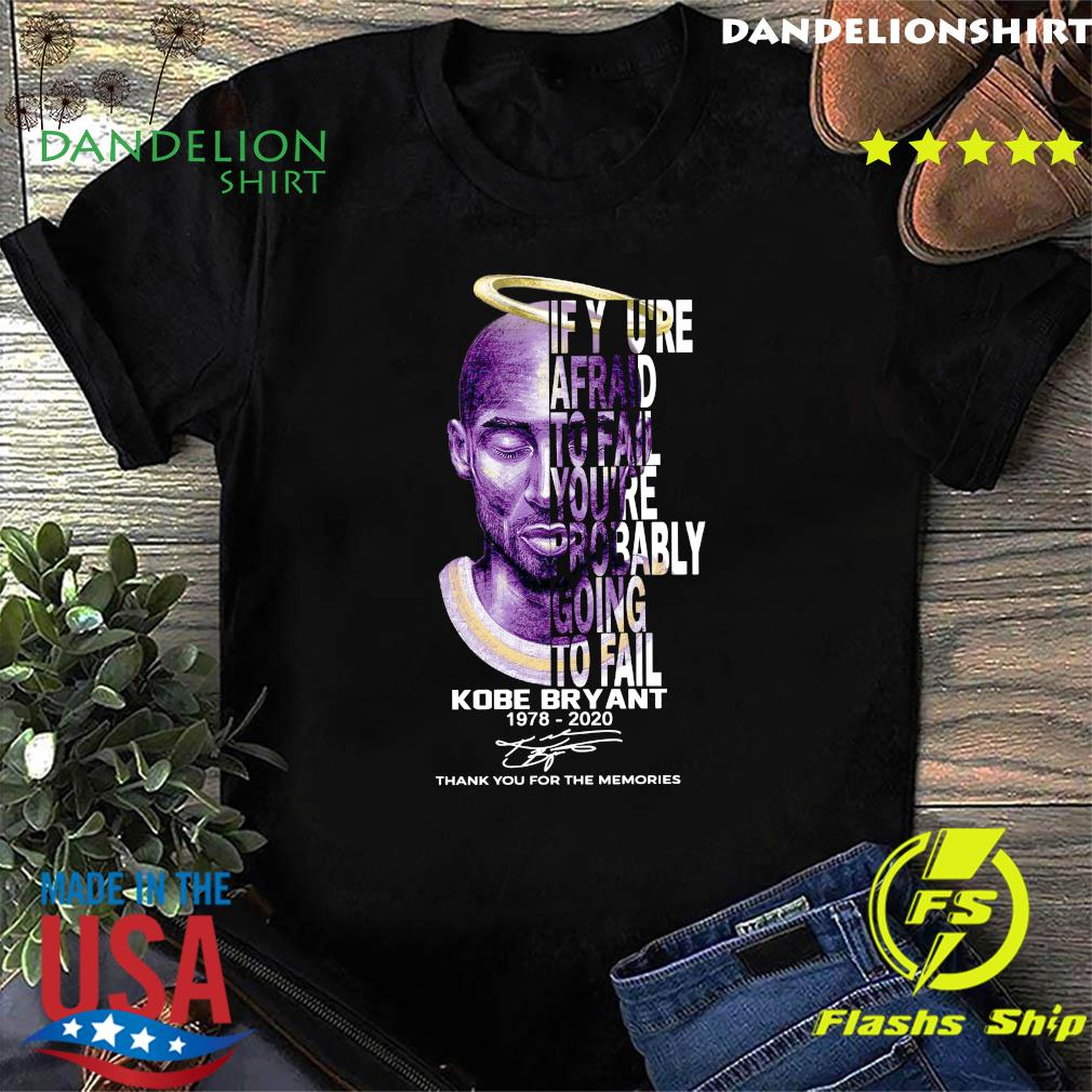 If You're Afraid To Fail You're Probably Going To Fail Kobe Bryant 1978 2020 Thank You For The Memories Signature Shirt