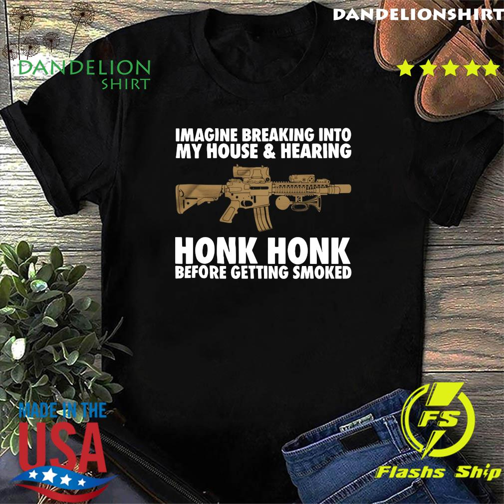 Imagine Breaking Into My House And Hearing Honk Honk Before Getting Smoked Shirt