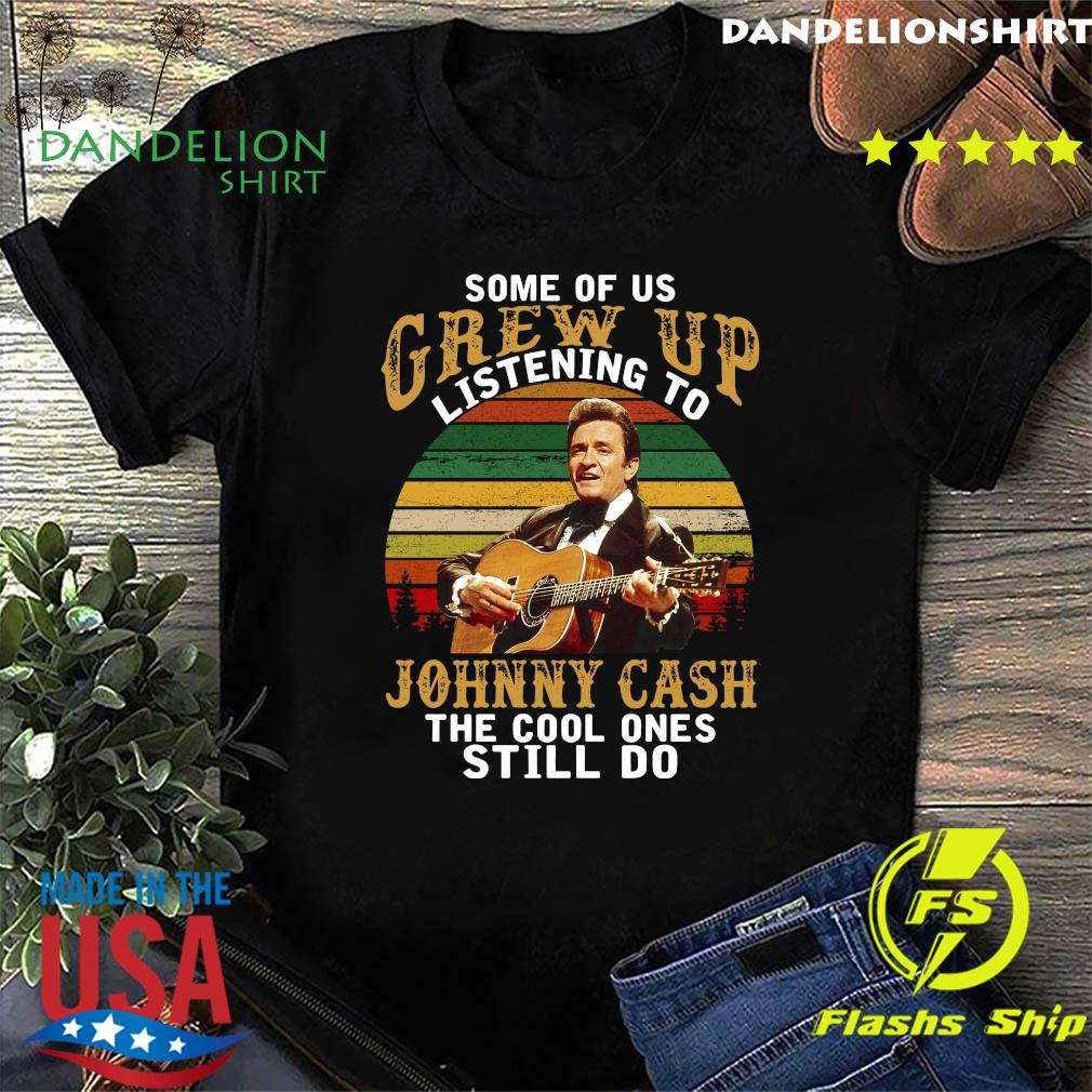Some Of Us Grew Up Listening To Johnny Cash The Cool Ones Still Do Vintage Shirt