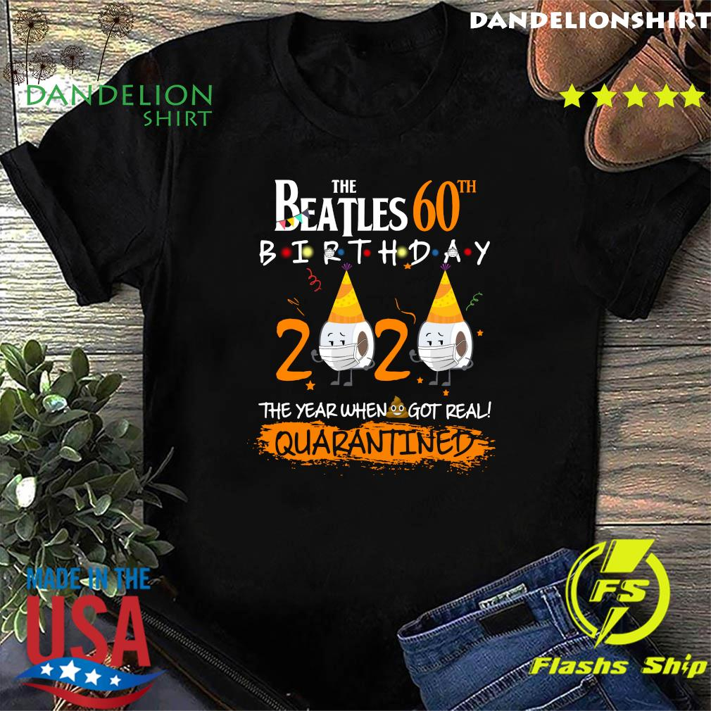 The Beatles 60th Birthday 2020 The Year When Shit Got Real Quarantined Shirt