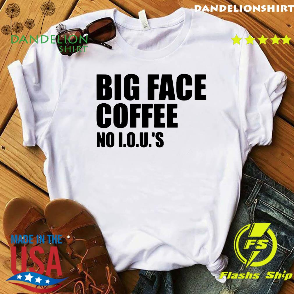 Big Face Coffee No I.o.u.s Shirt
