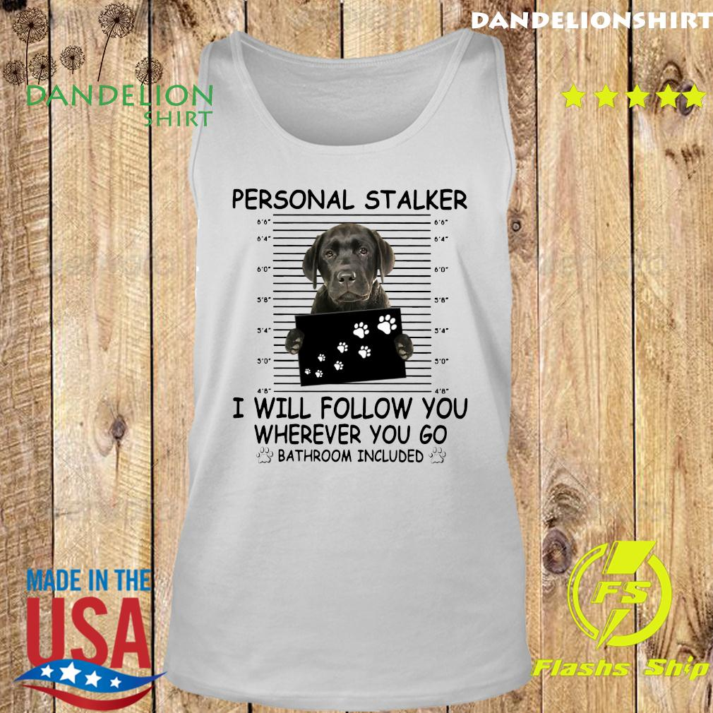 Great Dane Personal Stalker I Will Follow You Wherever You Go Bathroom Included Shirt Tank top