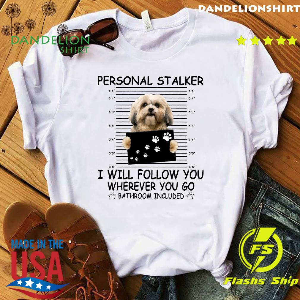 Shih Tzu Sitting Personal Stalker I Will Follow You Wherever You Go Bathroom Included Shirt