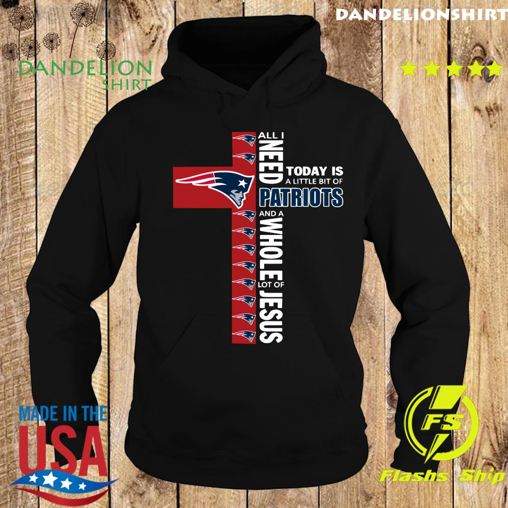 All I Need Today Is A Little Bit Of Patriots And A Whole Lot Of Jesus Shirt Hoodie