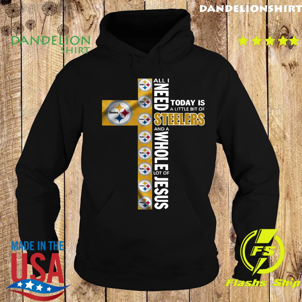 All I Need Today Is A Little Bit Of Steelers And A Whole Lot Of Jesus Shirt Hoodie