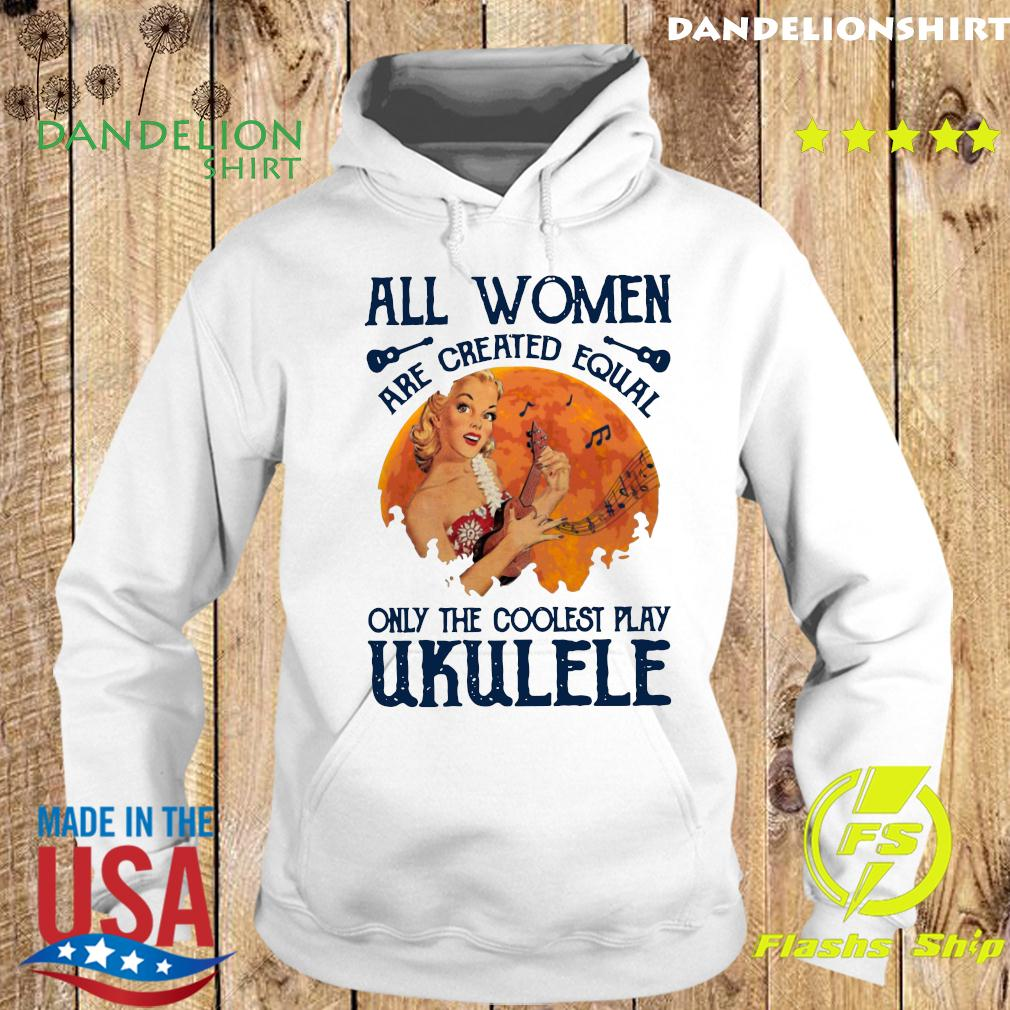All Women Are Created Equal Only The Coolest Women Play Ukulele T-Shirt Hoodie