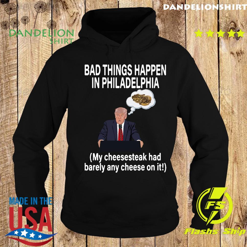 Bad Things Happen In Philadelphia My Cheesesteak Had Barely Any Cheese On It Trump Shirt Hoodie