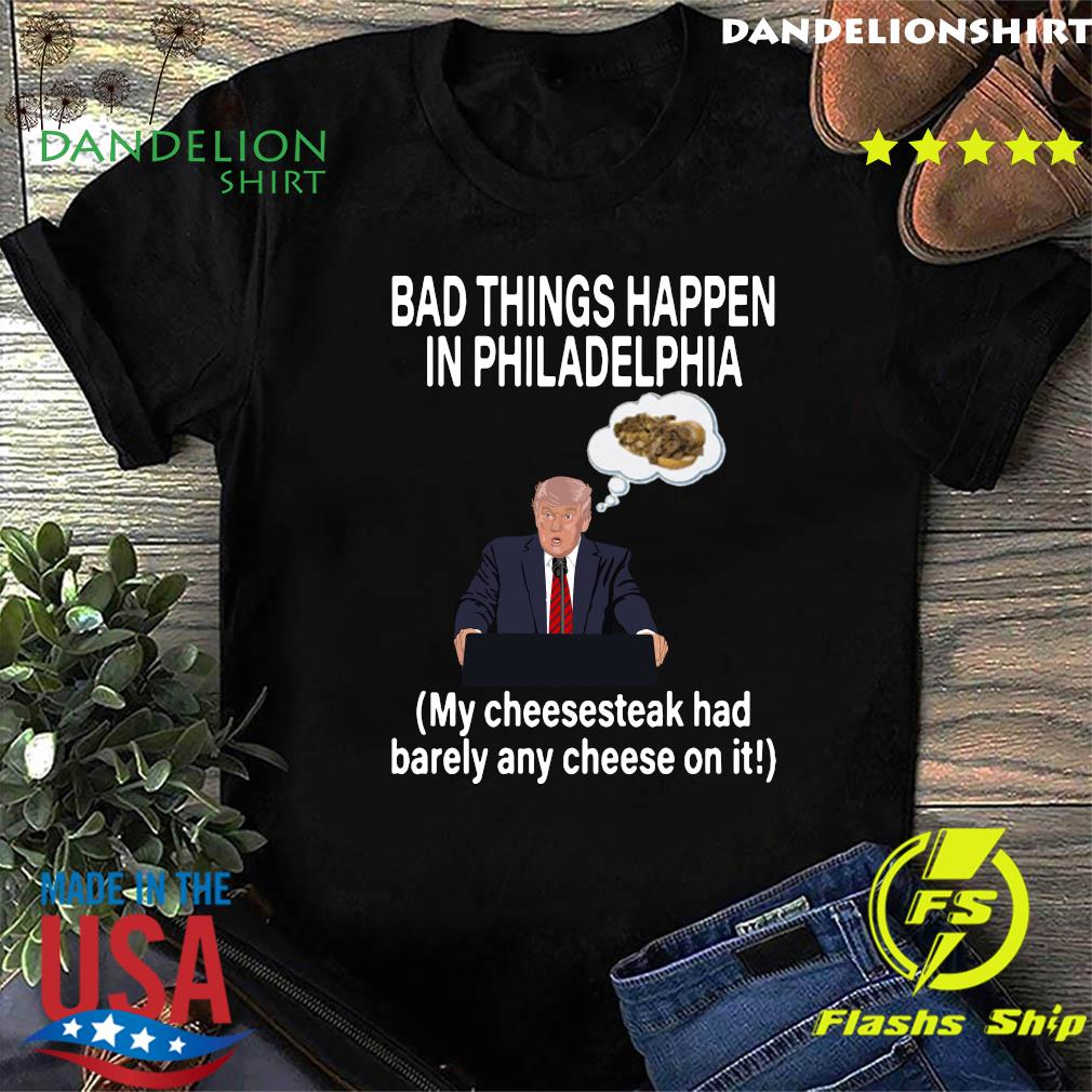 Bad Things Happen In Philadelphia My Cheesesteak Had Barely Any Cheese On It Trump Shirt