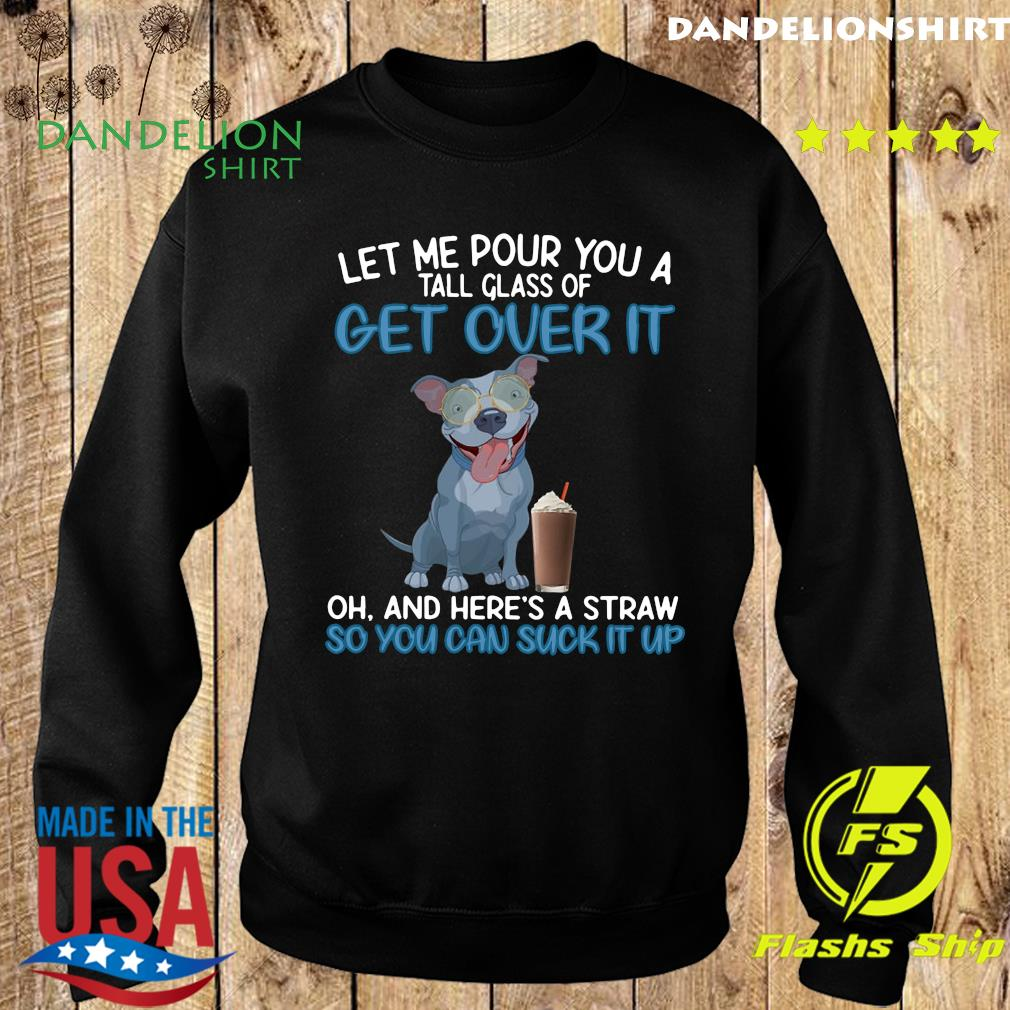 Dog Let Me Pour You A Tall Glass Of Get Over It So You Can Suck It Up Shirt