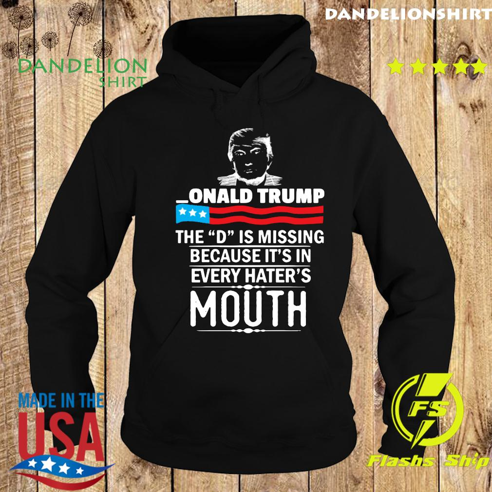 Donald trump The D Is Missing Because It's In Every Hater's Mouth 2020 Shirt Hoodie