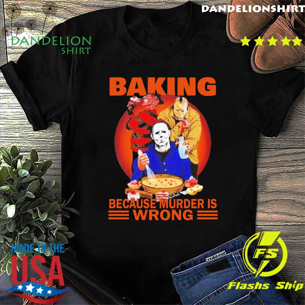 Halloween Jason Voorhees Michael Myers and Freddy Krueger Baking Because Murder is Wrong Shirt
