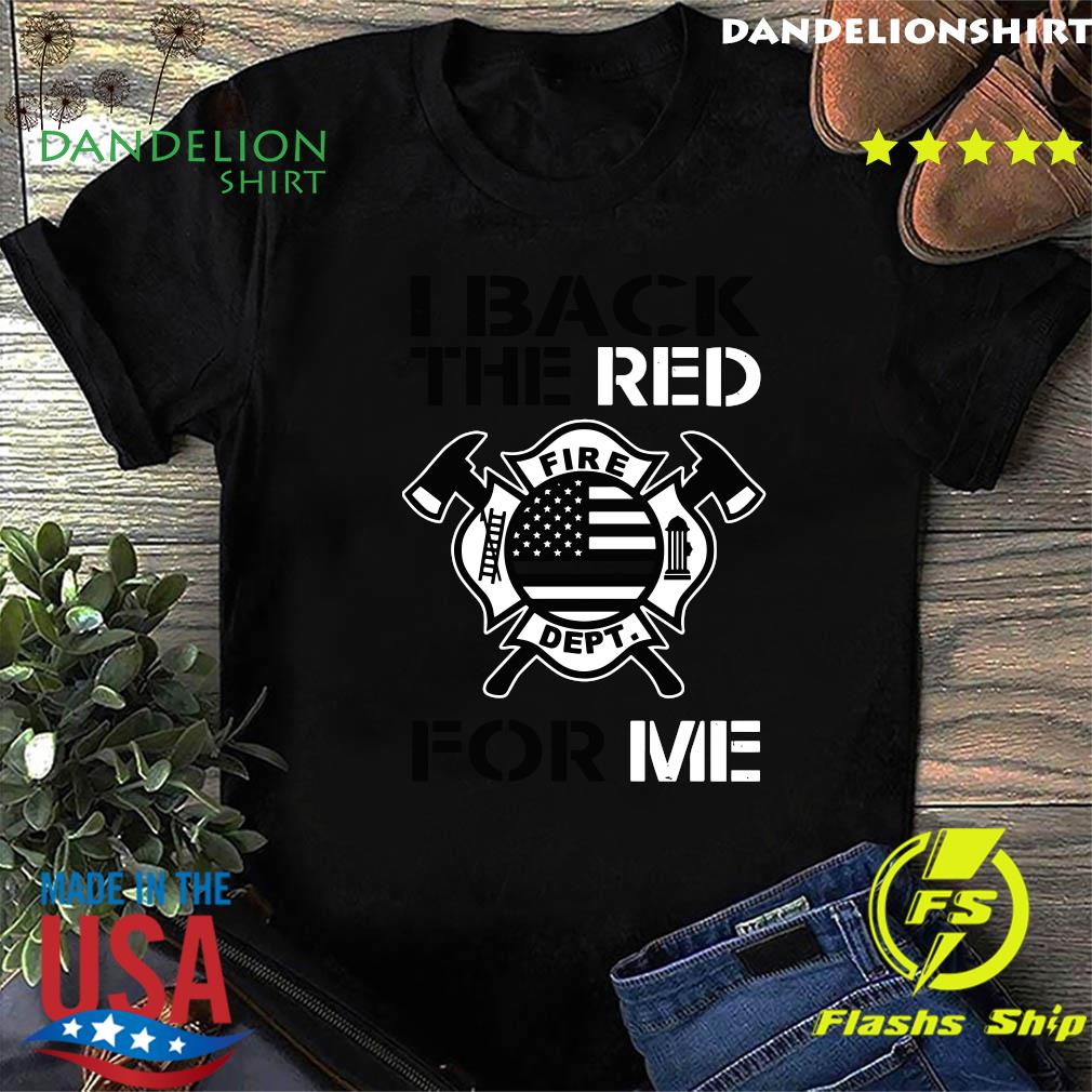 I Back The Red Fire Dept For My Me Shirt