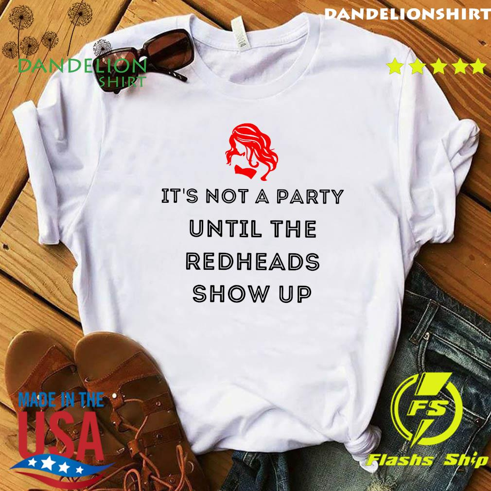 It's Not A Party Until The Redheads Show Up Shirt