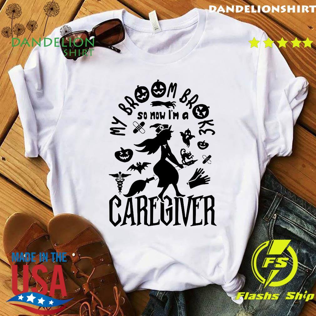 My Broom Broke So Now I'm A Caregiver Halloween Shirt