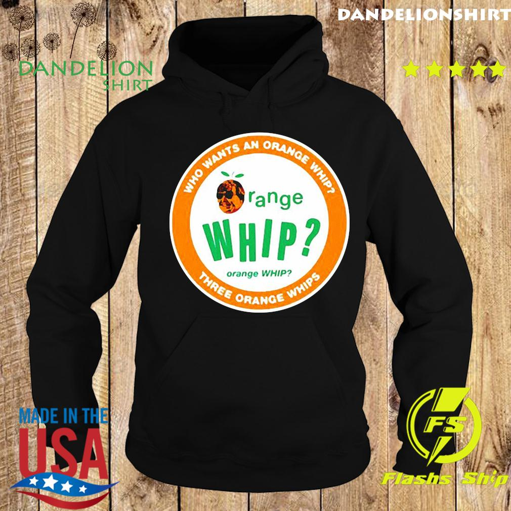 Who wants an orange whip three orange whips Shirt Hoodie