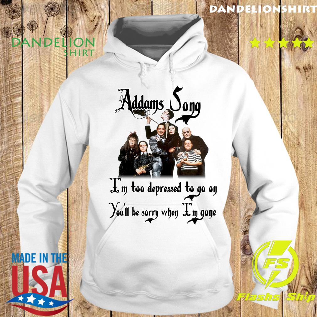 Addams Song I'm Too Depressed To Go On You'll Be Sorry When I'm Gone Shirt Hoodie